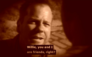 Willie, you and I are friends, right?